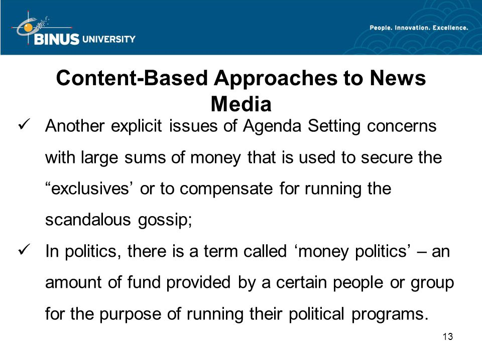 Content-Based Approaches to News Media Another explicit issues of Agenda Setting concerns with large sums of money that is used to secure the exclusives' or to compensate for running the scandalous gossip; In politics, there is a term called 'money politics' – an amount of fund provided by a certain people or group for the purpose of running their political programs.