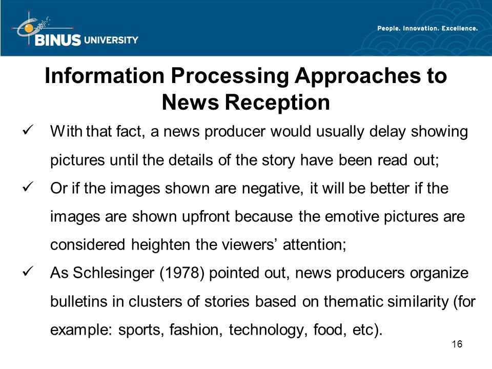 Information Processing Approaches to News Reception With that fact, a news producer would usually delay showing pictures until the details of the story have been read out; Or if the images shown are negative, it will be better if the images are shown upfront because the emotive pictures are considered heighten the viewers' attention; As Schlesinger (1978) pointed out, news producers organize bulletins in clusters of stories based on thematic similarity (for example: sports, fashion, technology, food, etc).