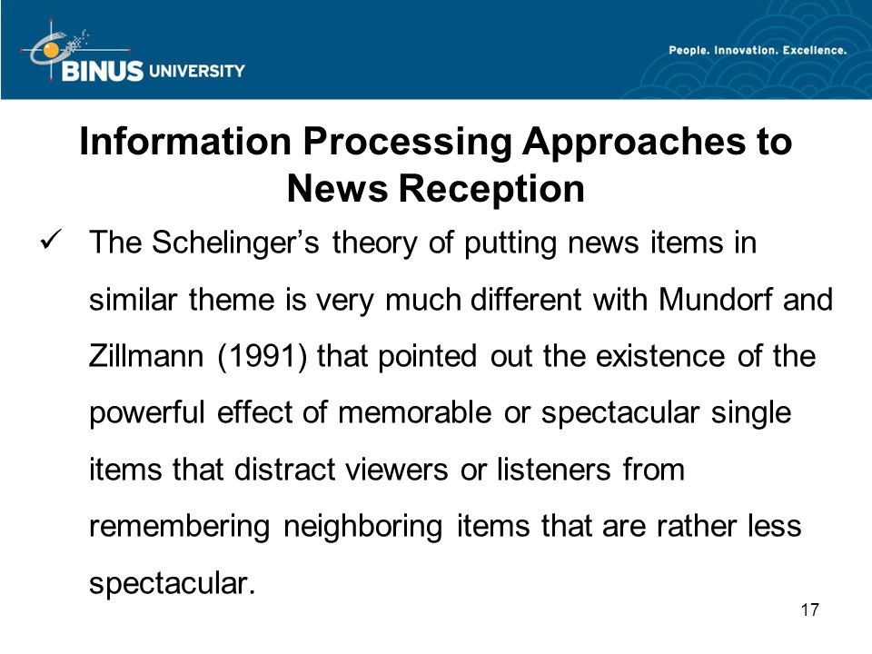 Information Processing Approaches to News Reception The Schelinger's theory of putting news items in similar theme is very much different with Mundorf and Zillmann (1991) that pointed out the existence of the powerful effect of memorable or spectacular single items that distract viewers or listeners from remembering neighboring items that are rather less spectacular.