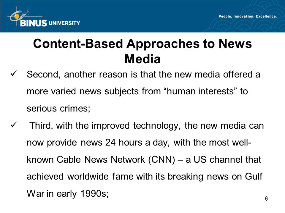 Content-Based Approaches to News Media Second, another reason is that the new media offered a more varied news subjects from human interests to serious crimes; Third, with the improved technology, the new media can now provide news 24 hours a day, with the most well- known Cable News Network (CNN) – a US channel that achieved worldwide fame with its breaking news on Gulf War in early 1990s; 6