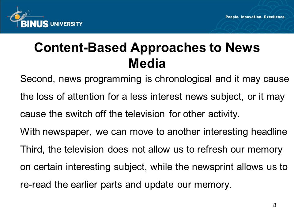 Content-Based Approaches to News Media Second, news programming is chronological and it may cause the loss of attention for a less interest news subject, or it may cause the switch off the television for other activity.