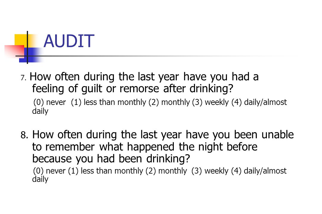 AUDIT 7. How often during the last year have you had a feeling of guilt or remorse after drinking.
