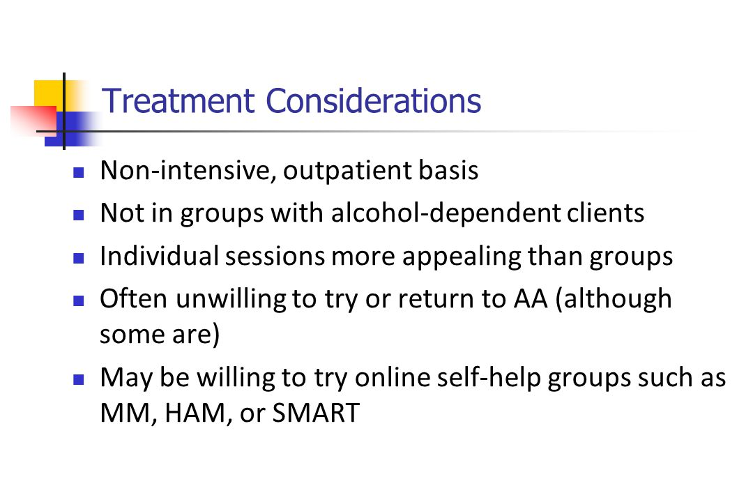 Treatment Considerations Non-intensive, outpatient basis Not in groups with alcohol-dependent clients Individual sessions more appealing than groups Often unwilling to try or return to AA (although some are) May be willing to try online self-help groups such as MM, HAM, or SMART