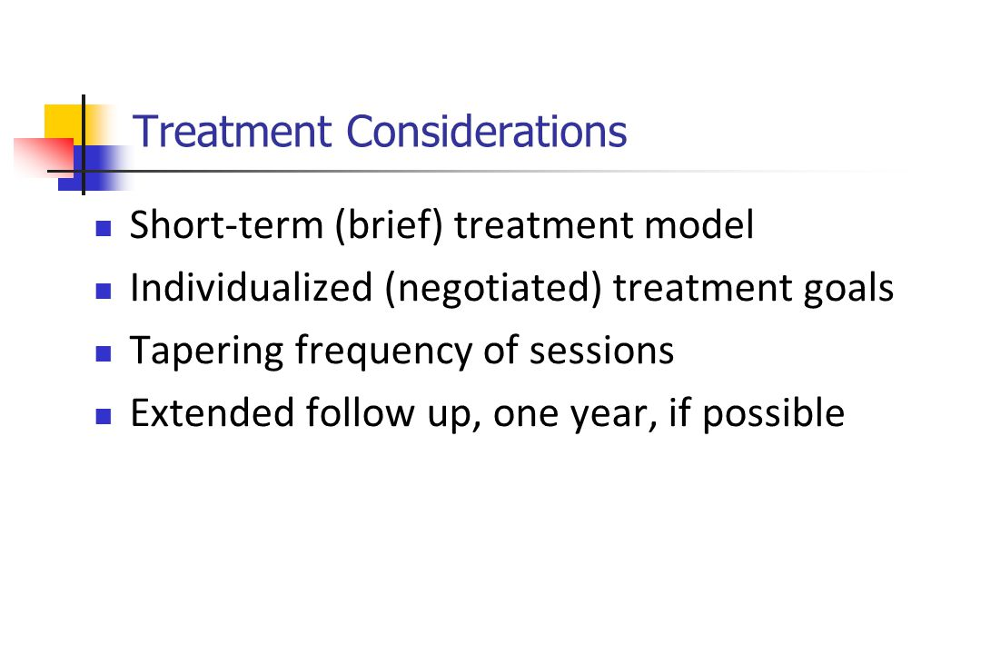Treatment Considerations Short-term (brief) treatment model Individualized (negotiated) treatment goals Tapering frequency of sessions Extended follow up, one year, if possible