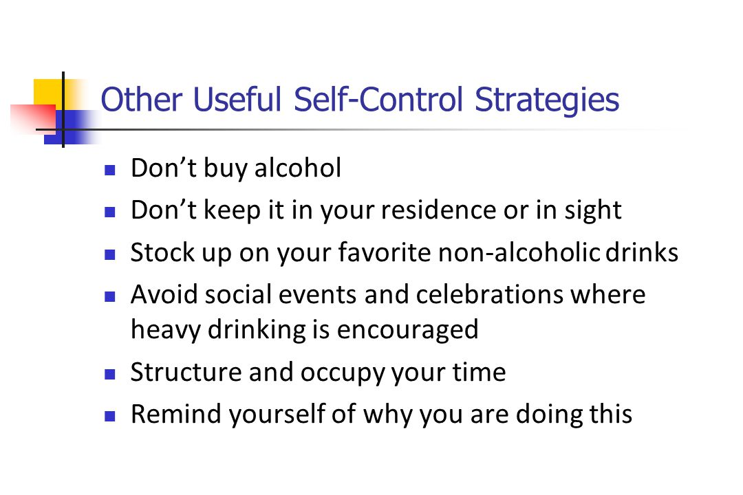 Other Useful Self-Control Strategies Don't buy alcohol Don't keep it in your residence or in sight Stock up on your favorite non-alcoholic drinks Avoid social events and celebrations where heavy drinking is encouraged Structure and occupy your time Remind yourself of why you are doing this