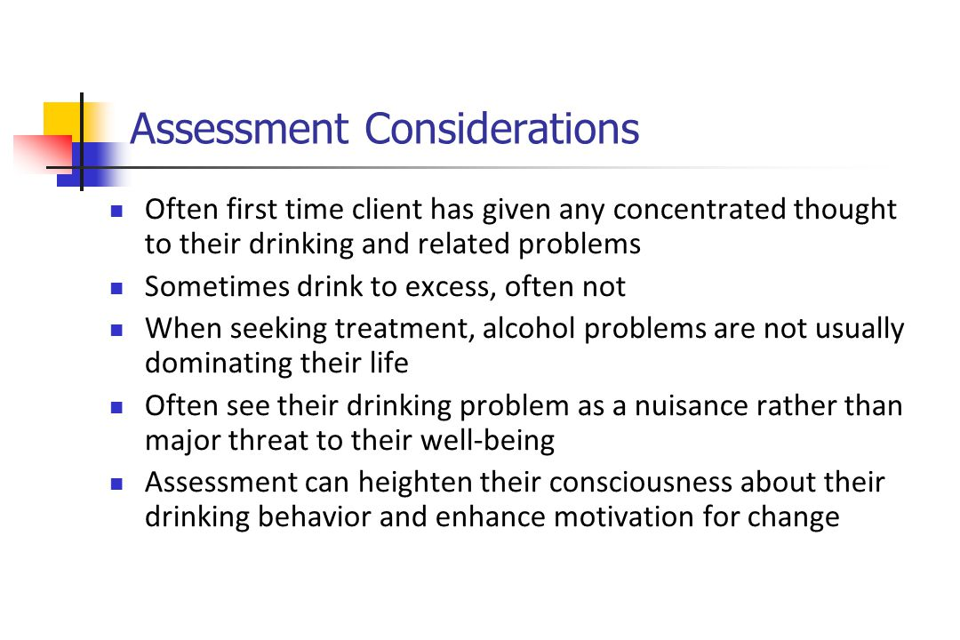 Assessment Considerations Often first time client has given any concentrated thought to their drinking and related problems Sometimes drink to excess, often not When seeking treatment, alcohol problems are not usually dominating their life Often see their drinking problem as a nuisance rather than major threat to their well-being Assessment can heighten their consciousness about their drinking behavior and enhance motivation for change