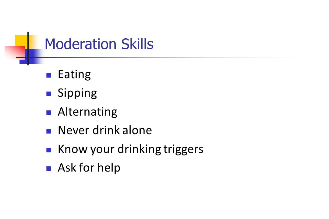 Moderation Skills Eating Sipping Alternating Never drink alone Know your drinking triggers Ask for help