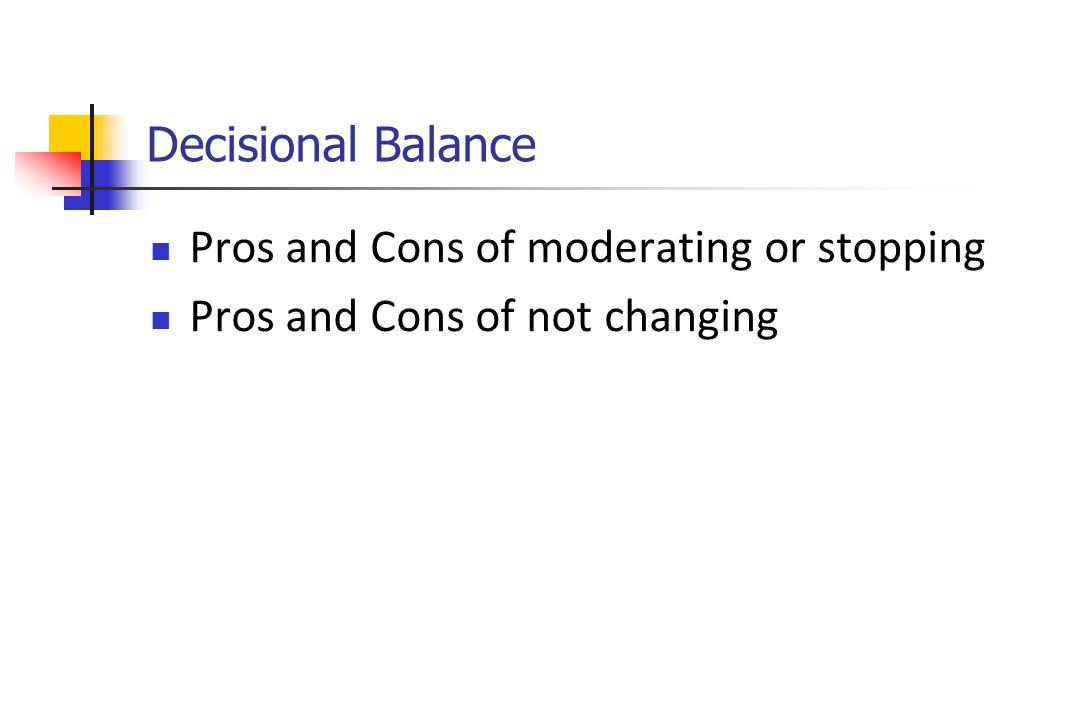 Decisional Balance Pros and Cons of moderating or stopping Pros and Cons of not changing