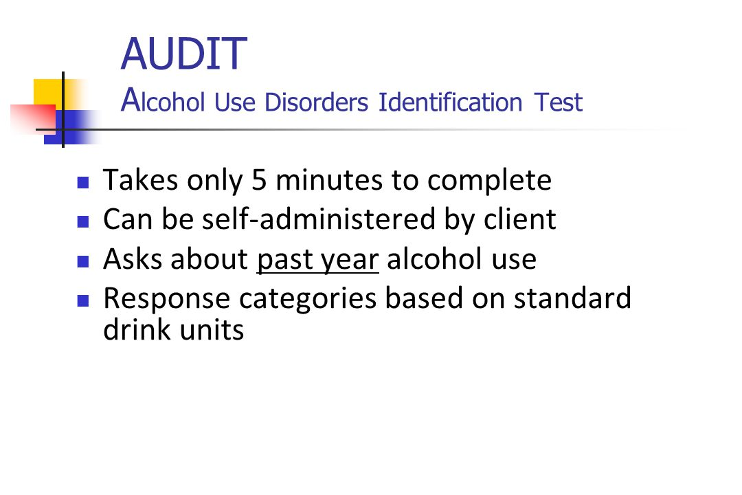 AUDIT A lcohol Use Disorders Identification Test Takes only 5 minutes to complete Can be self-administered by client Asks about past year alcohol use Response categories based on standard drink units