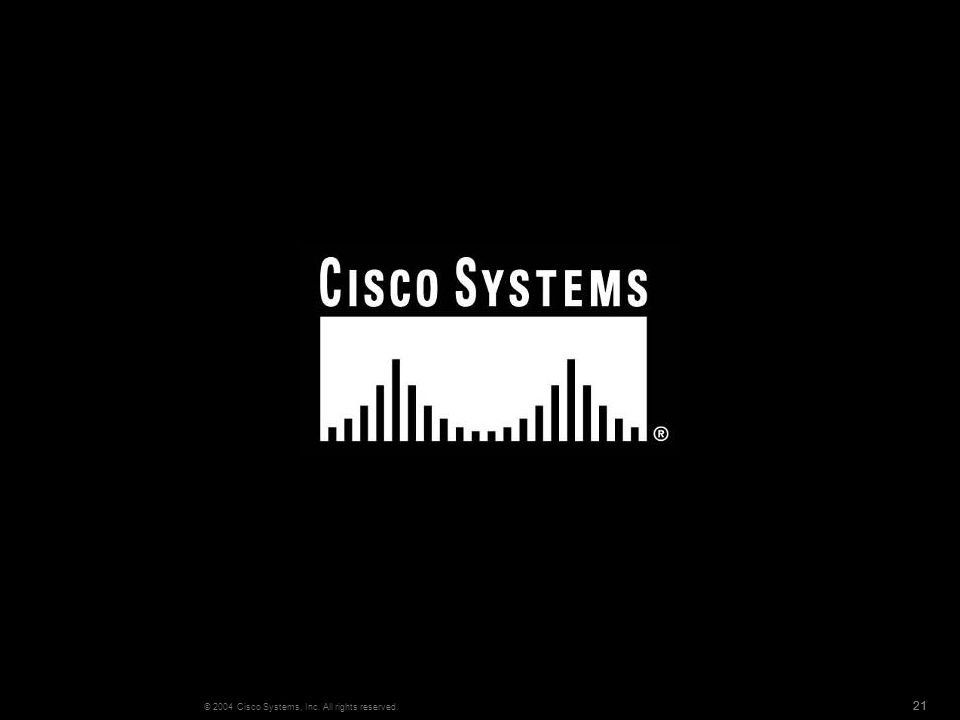 21 © 2004 Cisco Systems, Inc. All rights reserved.