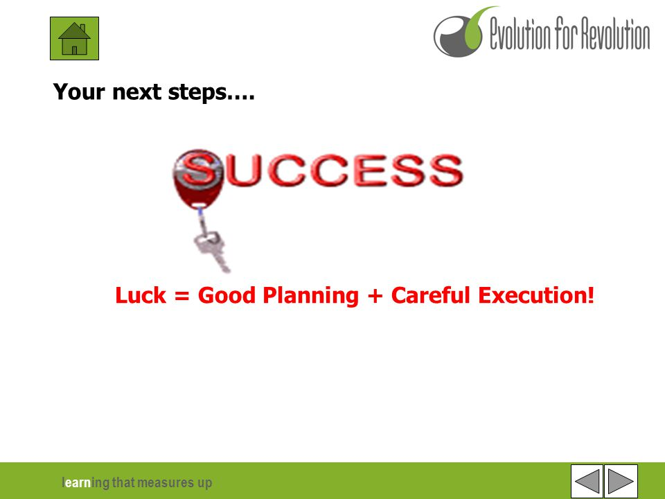 learning that measures up Luck = Good Planning + Careful Execution! Your next steps….