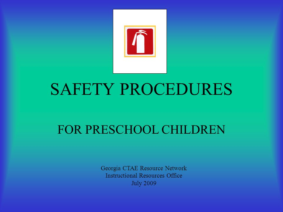 SAFETY PROCEDURES FOR PRESCHOOL CHILDREN Georgia CTAE Resource Network Instructional Resources Office July 2009
