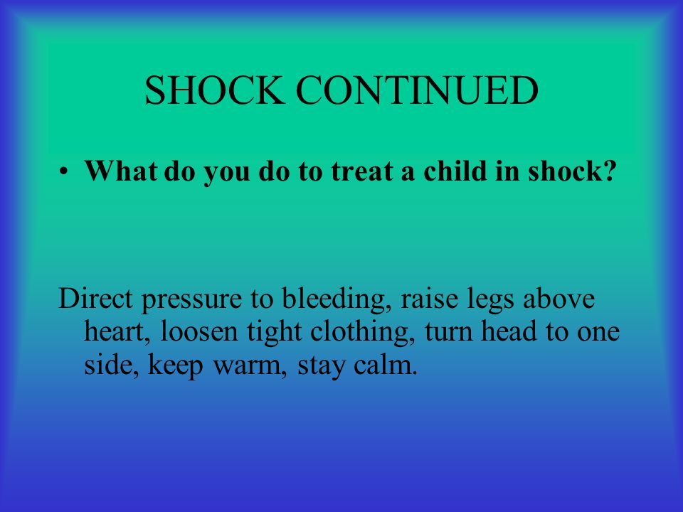 SHOCK CONTINUED What do you do to treat a child in shock? Direct pressure to bleeding, raise legs above heart, loosen tight clothing, turn head to one