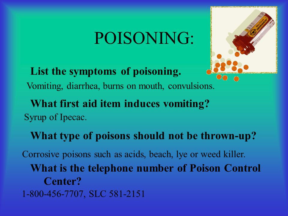 POISONING: List the symptoms of poisoning. What first aid item induces vomiting? What type of poisons should not be thrown-up? What is the telephone n