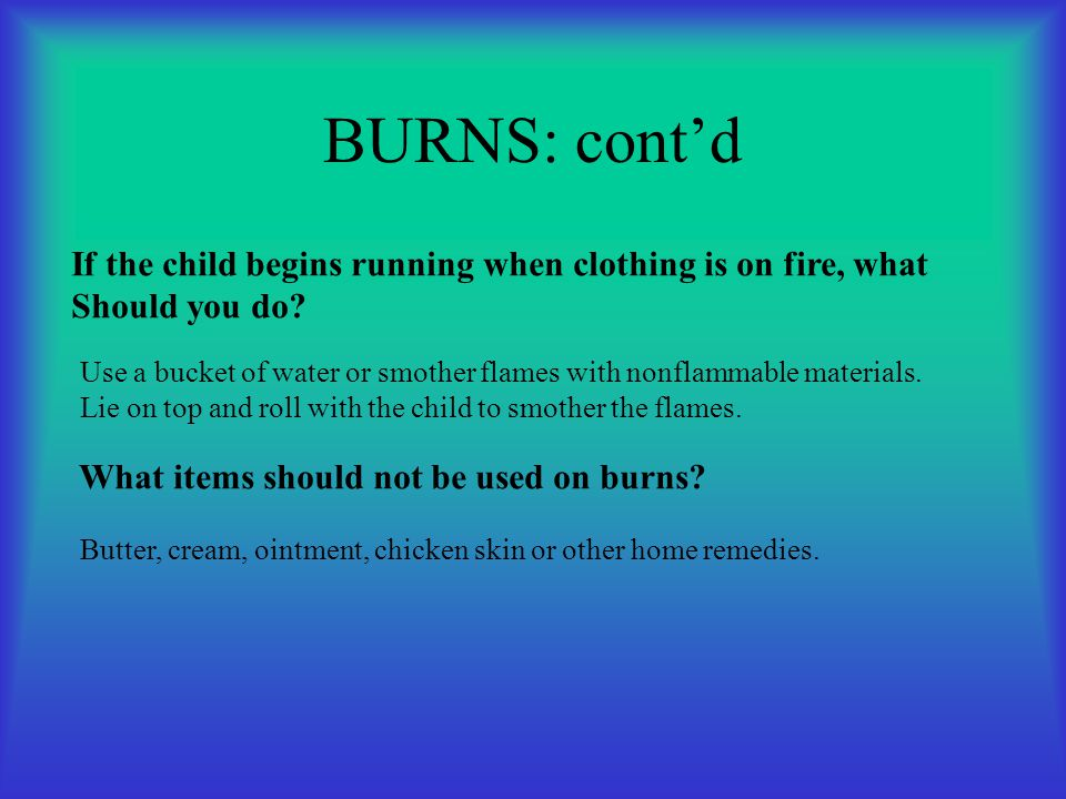 BURNS: cont'd If the child begins running when clothing is on fire, what Should you do? Use a bucket of water or smother flames with nonflammable mate
