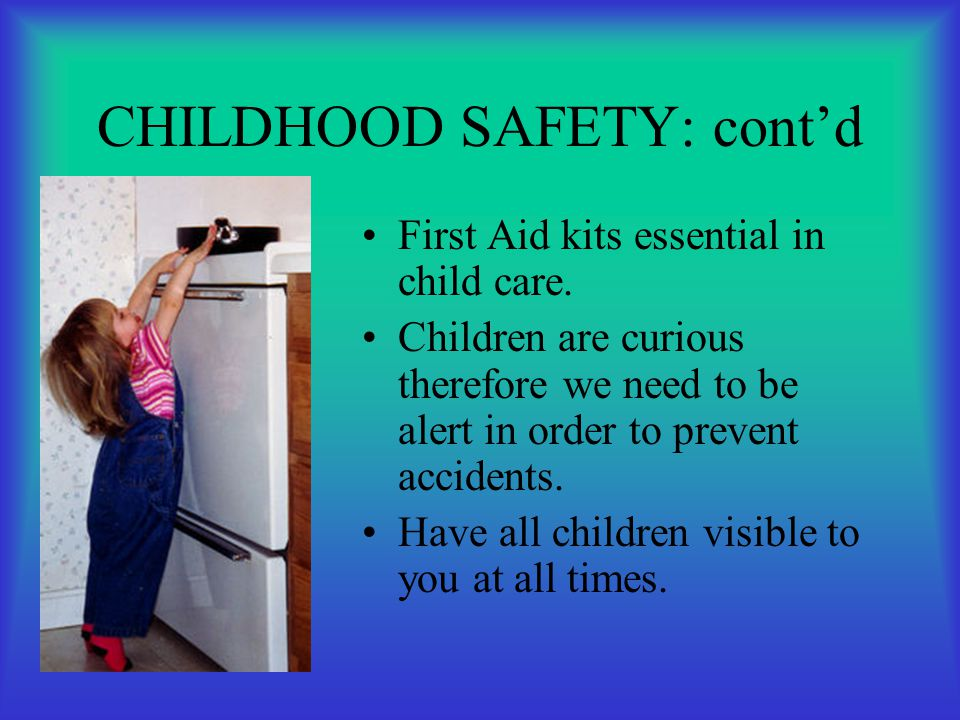 CHILDHOOD SAFETY: cont'd First Aid kits essential in child care. Children are curious therefore we need to be alert in order to prevent accidents. Hav