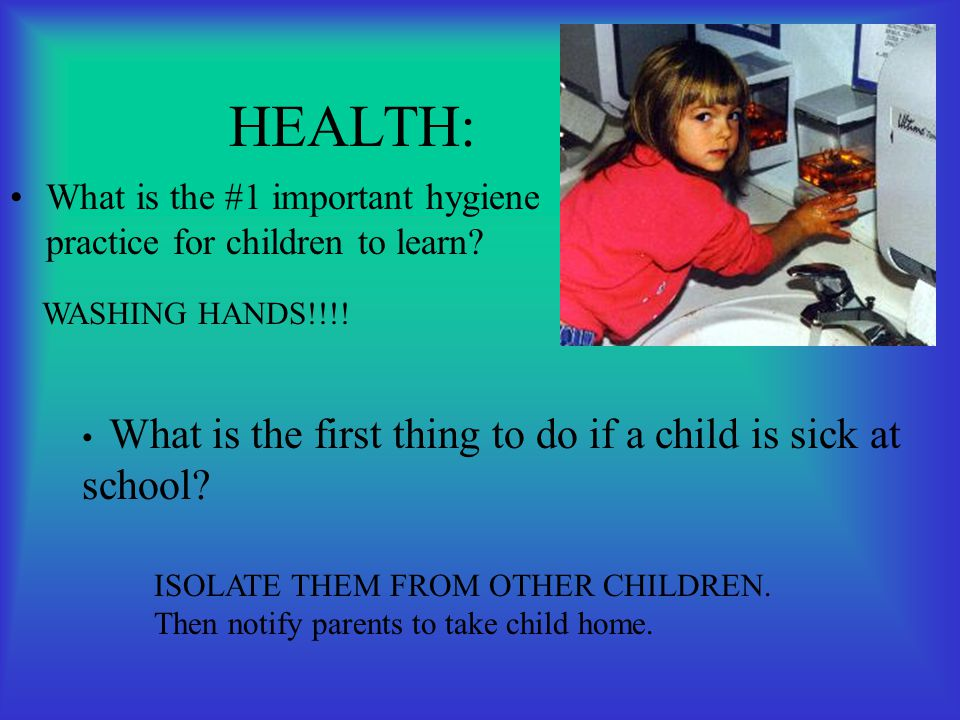 HEALTH: What is the #1 important hygiene practice for children to learn? WASHING HANDS!!!! What is the first thing to do if a child is sick at school?