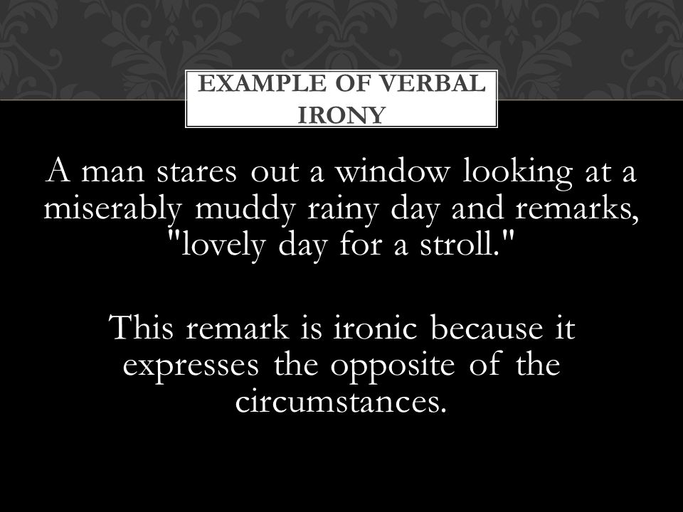 A man stares out a window looking at a miserably muddy rainy day and remarks, lovely day for a stroll. This remark is ironic because it expresses the opposite of the circumstances.