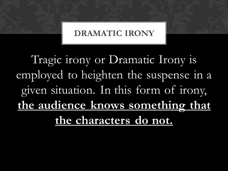 Tragic irony or Dramatic Irony is employed to heighten the suspense in a given situation.