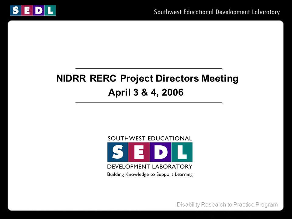 Disability Research to Practice Program NIDRR RERC Project Directors Meeting April 3 & 4, 2006