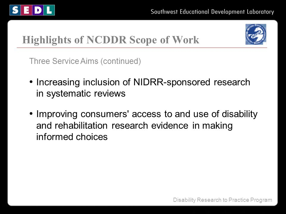 Disability Research to Practice Program Highlights of NCDDR Scope of Work Three Service Aims (continued) Increasing inclusion of NIDRR-sponsored resea