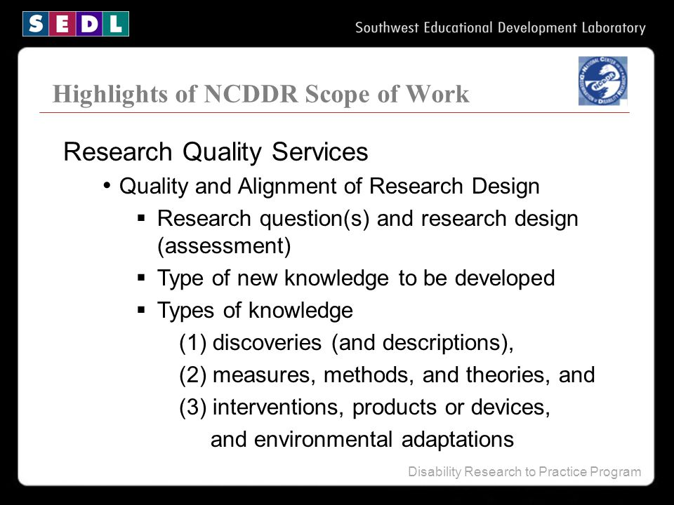 Disability Research to Practice Program Highlights of NCDDR Scope of Work Quality and Alignment of Research Design  Research question(s) and research design (assessment)  Type of new knowledge to be developed  Types of knowledge (1) discoveries (and descriptions), (2) measures, methods, and theories, and (3) interventions, products or devices, and environmental adaptations Research Quality Services
