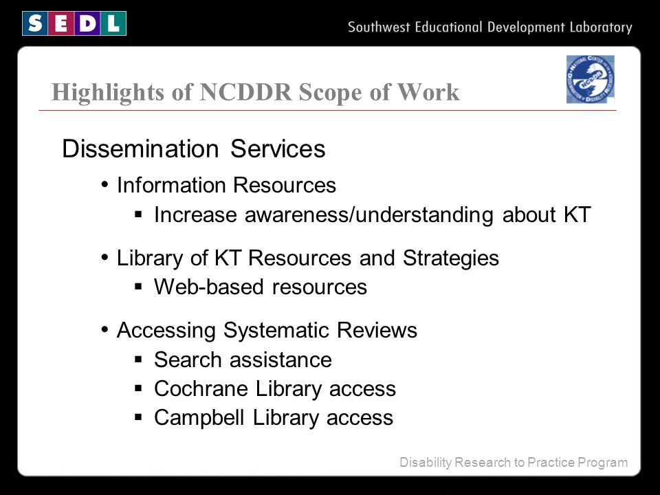 Disability Research to Practice Program Highlights of NCDDR Scope of Work Information Resources  Increase awareness/understanding about KT Library of
