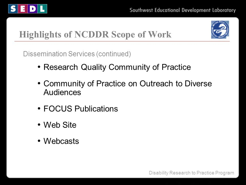 Disability Research to Practice Program Highlights of NCDDR Scope of Work Research Quality Community of Practice Community of Practice on Outreach to Diverse Audiences FOCUS Publications Web Site Webcasts Dissemination Services (continued)