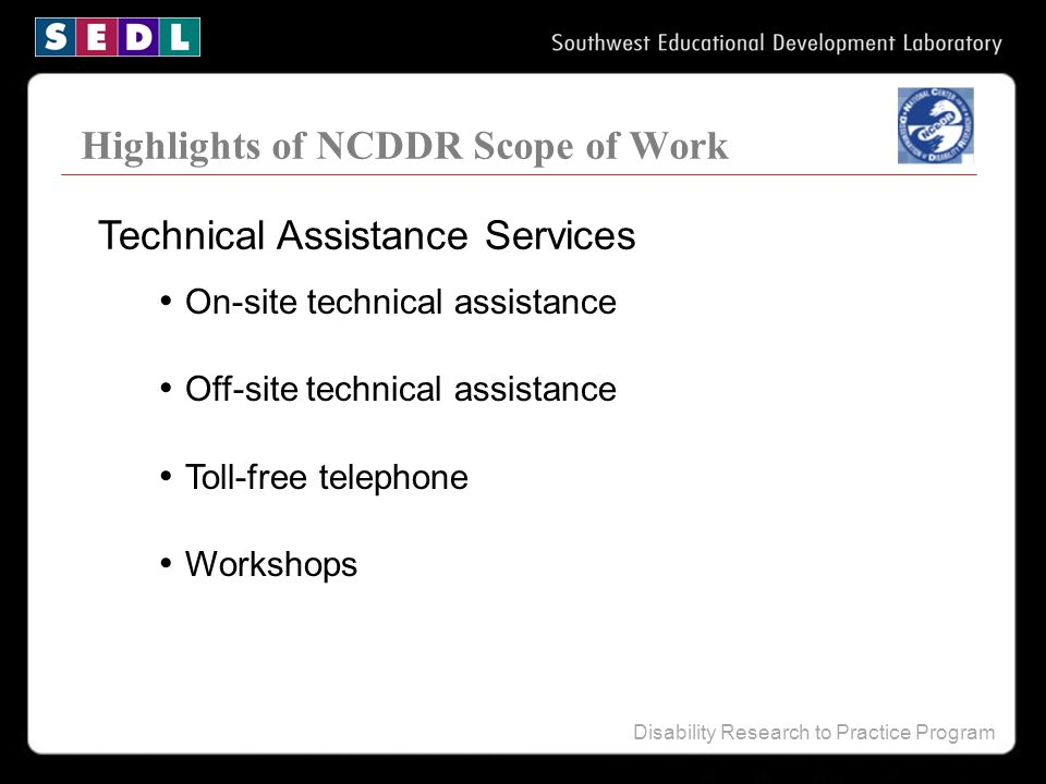 Disability Research to Practice Program Highlights of NCDDR Scope of Work On-site technical assistance Off-site technical assistance Toll-free telepho