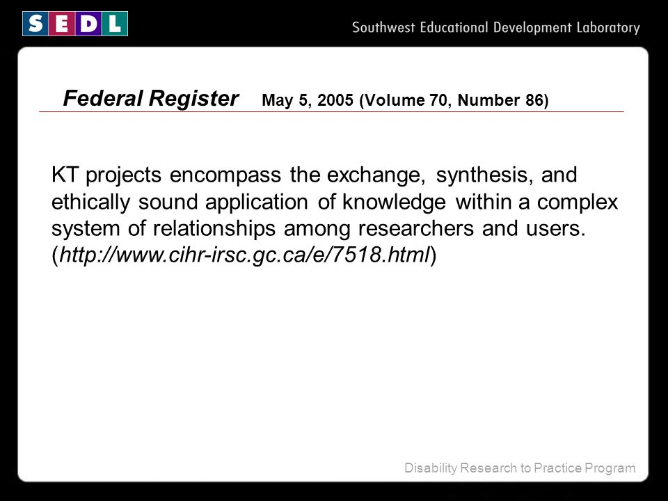Disability Research to Practice Program Federal Register May 5, 2005 (Volume 70, Number 86) KT projects encompass the exchange, synthesis, and ethically sound application of knowledge within a complex system of relationships among researchers and users.