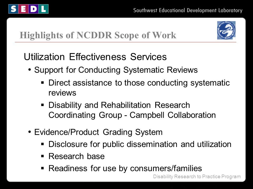 Disability Research to Practice Program Highlights of NCDDR Scope of Work Support for Conducting Systematic Reviews  Direct assistance to those conducting systematic reviews  Disability and Rehabilitation Research Coordinating Group - Campbell Collaboration Evidence/Product Grading System  Disclosure for public dissemination and utilization  Research base  Readiness for use by consumers/families Utilization Effectiveness Services