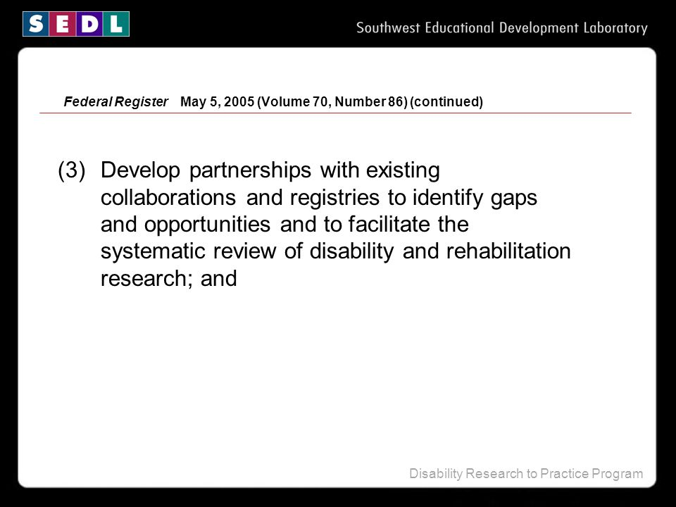 Disability Research to Practice Program Federal Register May 5, 2005 (Volume 70, Number 86) (continued) (3) Develop partnerships with existing collabo