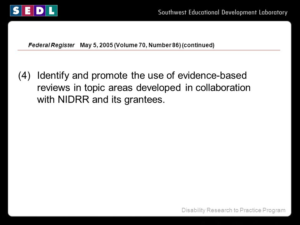 Disability Research to Practice Program Federal Register May 5, 2005 (Volume 70, Number 86) (continued) (4) Identify and promote the use of evidence-based reviews in topic areas developed in collaboration with NIDRR and its grantees.