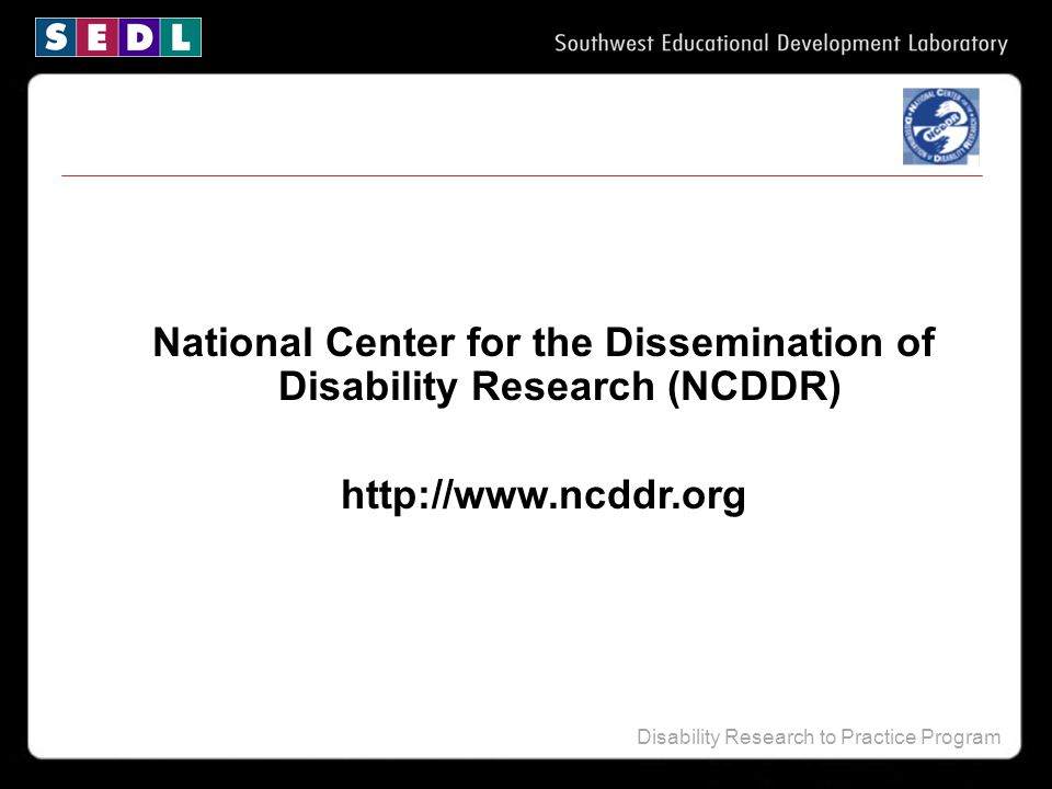 Disability Research to Practice Program National Center for the Dissemination of Disability Research (NCDDR) http://www.ncddr.org