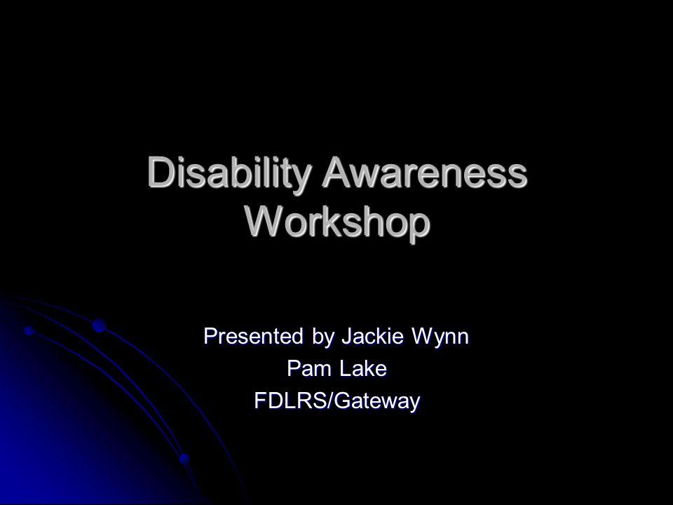 Disability Awareness Workshop Presented by Jackie Wynn Pam Lake FDLRS/Gateway