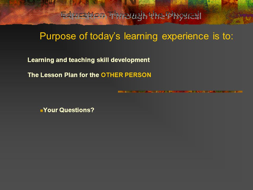 Purpose of today's learning experience is to: Learning and teaching skill development The Lesson Plan for the OTHER PERSON Your Questions?