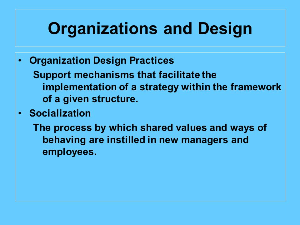 Organizations and Design Organization Design Practices Support mechanisms that facilitate the implementation of a strategy within the framework of a given structure.