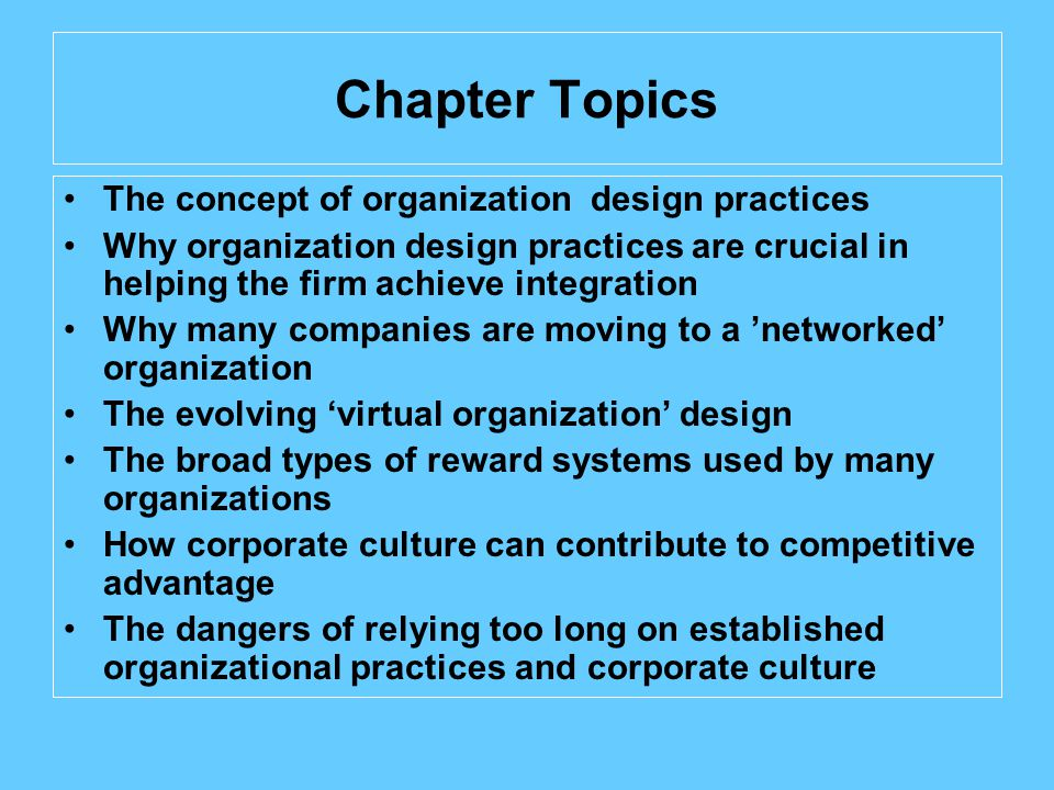 Chapter Topics The concept of organizationdesign practices Why organization design practices are crucial in helping the firm achieve integration Why many companies are moving to a 'networked' organization The evolving 'virtual organization' design The broad types of reward systems used by many organizations How corporate culture can contribute to competitive advantage The dangers of relying too long on established organizational practices and corporate culture
