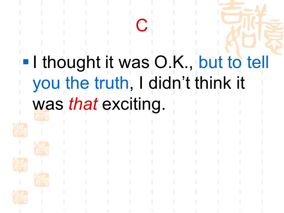 C  I thought it was O.K., but to tell you the truth, I didn't think it was that exciting.