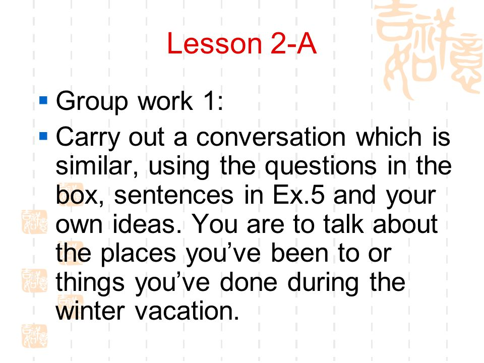 Lesson 2-A  Group work 1:  Carry out a conversation which is similar, using the questions in the box, sentences in Ex.5 and your own ideas.
