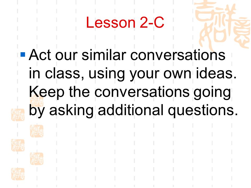 Lesson 2-C  Act our similar conversations in class, using your own ideas.