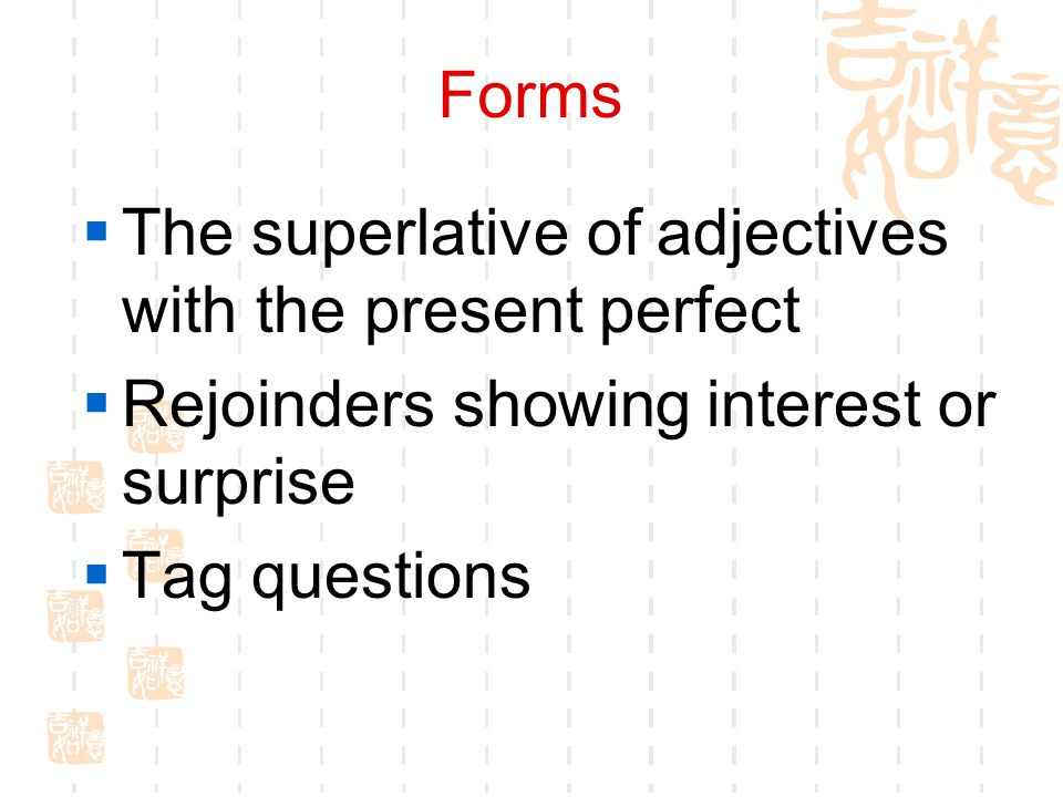 Forms  The superlative of adjectives with the present perfect  Rejoinders showing interest or surprise  Tag questions