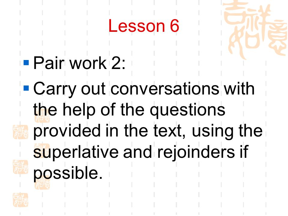 Lesson 6  Pair work 2:  Carry out conversations with the help of the questions provided in the text, using the superlative and rejoinders if possible.