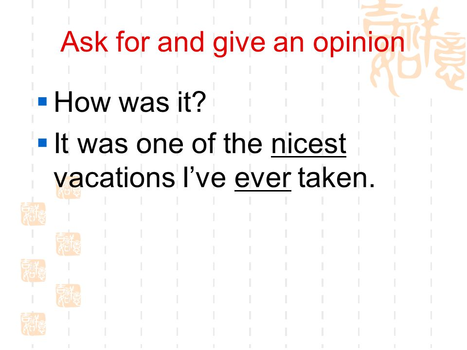 Ask for and give an opinion  How was it  It was one of the nicest vacations I've ever taken.