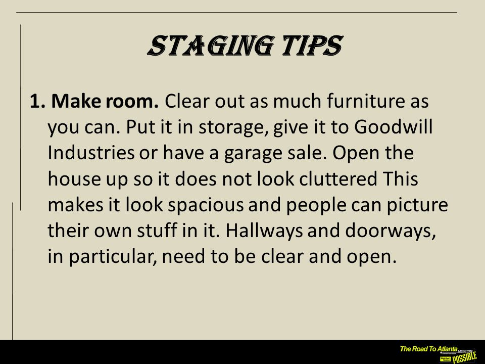 Staging Tips 1. Make room. Clear out as much furniture as you can.