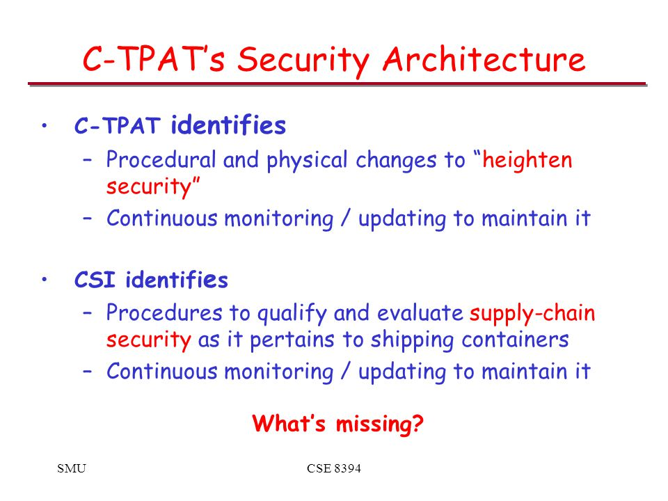 SMUCSE 8394 C-TPAT's Security Architecture C-TPAT identifies –Procedural and physical changes to heighten security –Continuous monitoring / updating to maintain it CSI identifi e s –Procedures to qualify and evaluate supply-chain security as it pertains to shipping containers –Continuous monitoring / updating to maintain it What's missing