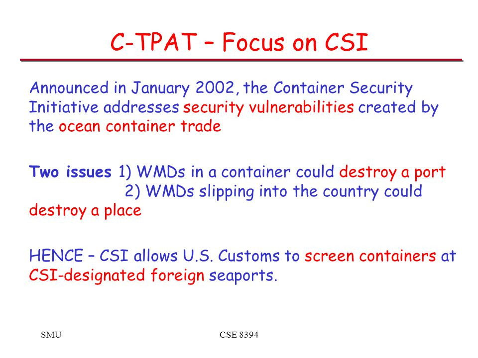 SMUCSE 8394 C-TPAT – Focus on CSI Announced in January 2002, the Container Security Initiative addresses security vulnerabilities created by the ocean container trade Two issues1) WMDs in a container could destroy a port 2) WMDs slipping into the country could destroy a place HENCE – CSI allows U.S.