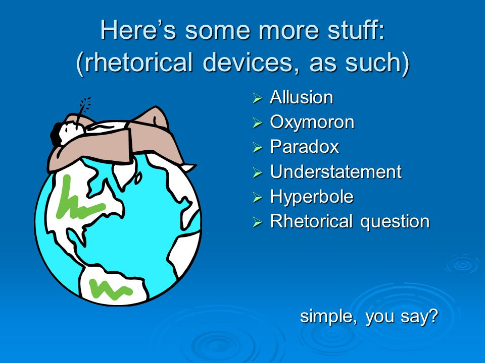 Here's some more stuff: (rhetorical devices, as such)  Allusion  Oxymoron  Paradox  Understatement  Hyperbole  Rhetorical question simple, you say?