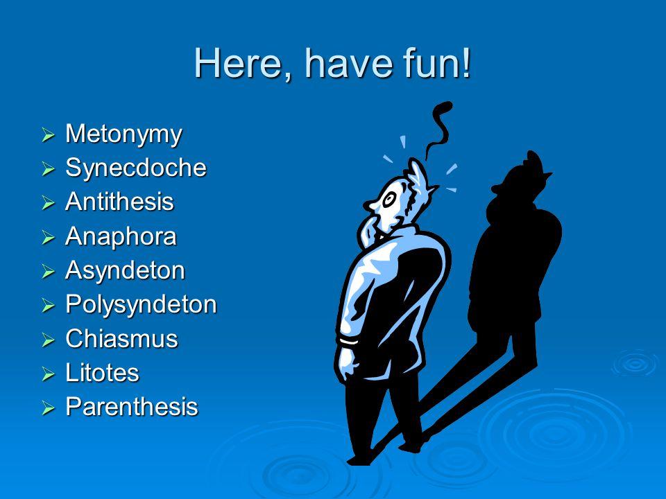 Here, have fun!  Metonymy  Synecdoche  Antithesis  Anaphora  Asyndeton  Polysyndeton  Chiasmus  Litotes  Parenthesis