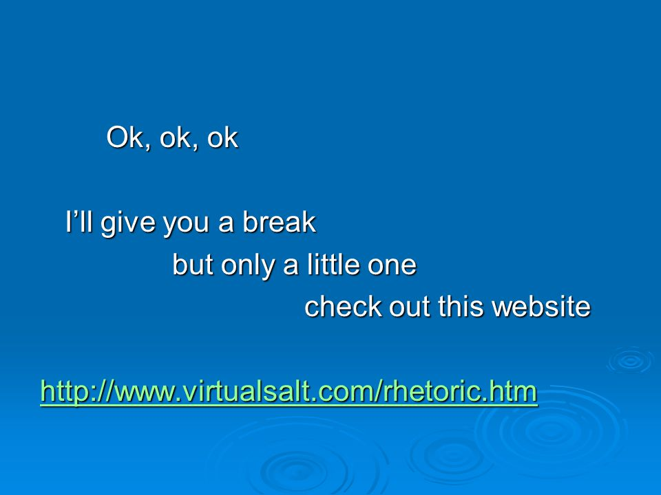 Ok, ok, ok I'll give you a break but only a little one check out this website http://www.virtualsalt.com/rhetoric.htm